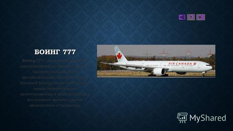 БОИНГ 777 Boeing 777 – дальнемагистральный широкофюзеляжный самолет, является одним из самых крупных двухдвигательных лайнеров в мире. Компания Boeing считает этот самолет самым потребительски- ориентированным в мире, поскольку в его создании приняли