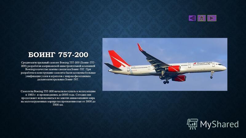 БОИНГ 757-200 Среднемагистральный самолет Boeing 757-200 ( Боинг -757- 200) разработан американской авиастроительной компанией Boeing в качестве замены самолетам Боинг -727. При разработке в конструкцию самолета были заложены большая унификация узлов