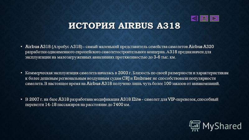 ИСТОРИЯ AIRBUS A318 Airbus A318 ( Аэробус А 318) - самый маленький представитель семейства самолетов Airbus A320 разработки одноименного европейского самолетостроительного концерна. А 318 предназначен для эксплуатации на малозагруженных авиалиниях пр