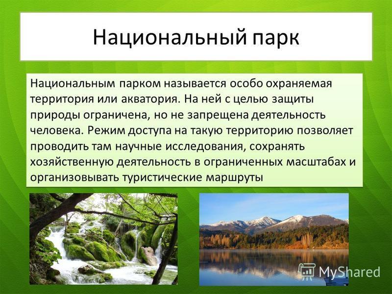 Национальный парк Национальным парком называется особо охраняемая территория или акватория. На ней с целью защиты природы ограничена, но не запрещена деятельность человека. Режим доступа на такую территорию позволяет проводить там научные исследовани