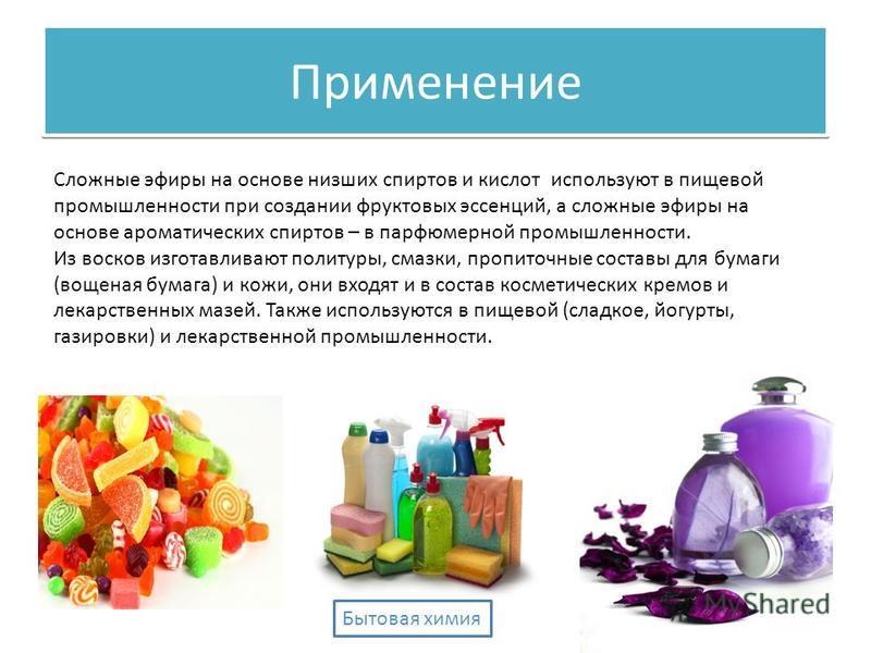 Сложные эфиры на основе низших спиртов и кислот используют в пищевой промышленности при создании фруктовых эссенций, а сложные эфиры на основе ароматических спиртов – в парфюмерной промышленности. Из восков изготавливают политуры, смазки, пропиточные