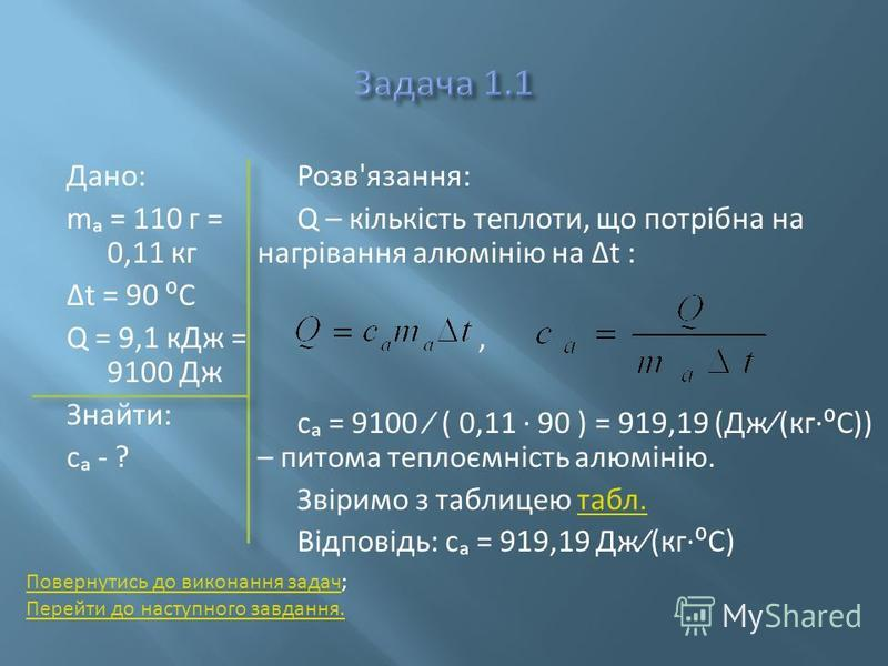 Дано: m = 110 г = 0,11 кг t = 90 C Q = 9,1 кДж = 9100 Дж Знайти: c - ? Розв'язання: Q – кількість теплоти, що потрібна на нагрівання алюмінію на t :, с = 9100 ( 0,11 90 ) = 919,19 (Дж(кгC)) – питома теплоємність алюмінію. Звіримо з таблицею табл.табл