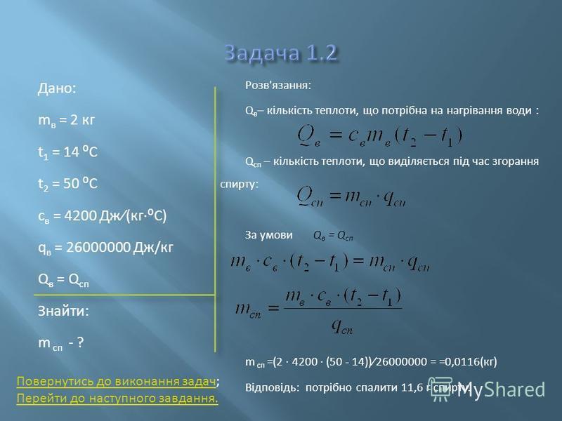 Дано: m в = 2 кг t 1 = 14 C t 2 = 50 C с в = 4200 Дж(кгC) q в = 26000000 Дж/кг Q в = Q сп Знайти: m сп - ? Розв'язання: Q в – кількість теплоти, що потрібна на нагрівання води : Q сп – кількість теплоти, що виділяється під час згорання спирту: За умо