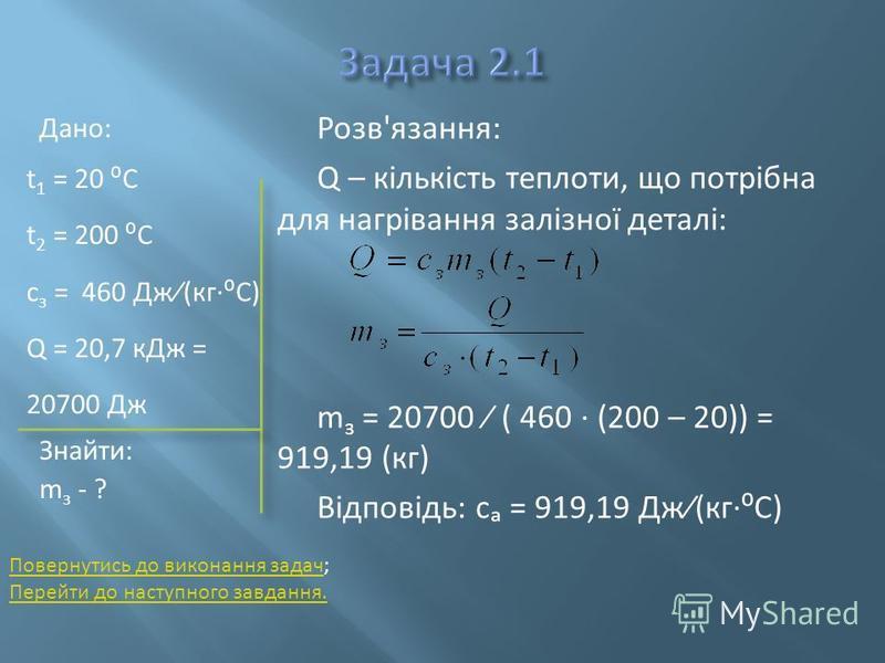 Дано: t 1 = 20 C t 2 = 200 C с з = 460 Дж(кгC) Q = 20,7 кДж = 20700 Дж Знайти: m з - ? Розв'язання: Q – кількість теплоти, що потрібна для нагрівання залізної деталі: m з = 20700 ( 460 (200 – 20)) = 919,19 (кг) Відповідь: с = 919,19 Дж(кгC) Повернути