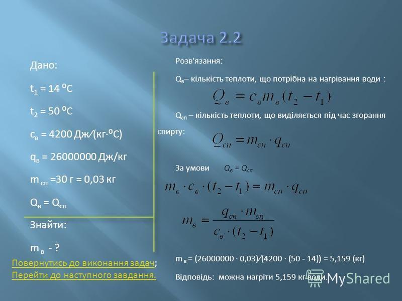 Дано: t 1 = 14 C t 2 = 50 C с в = 4200 Дж(кгC) q в = 26000000 Дж/кг m сп =30 г = 0,03 кг Q в = Q сп Знайти: m в - ? Розв'язання: Q в – кількість теплоти, що потрібна на нагрівання води : Q сп – кількість теплоти, що виділяється під час згорання спирт