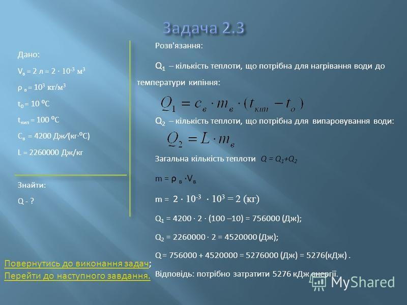 Дано: V в = 2 л = 2 10 -3 м 3 ρ в = 10 3 кг/м 3 t 0 = 10 C t кип = 100 C C в = 4200 Дж(кгC) L = 2260000 Дж/кг Знайти: Q - ? Розв'язання: Q 1 – кількість теплоти, що потрібна для нагрівання води до температури кипіння: Q 2 – кількість теплоти, що потр