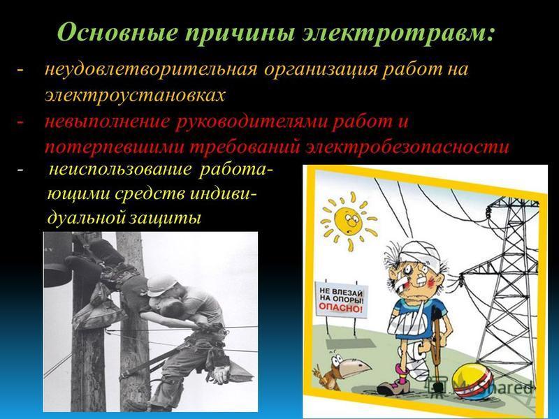 Основные причины электротравм: -неудовлетворительная организация работ на электроустановках -невыполнение руководителями работ и потерпевшими требований электробезопасности - неиспользование работающими средств индивидуальной защиты