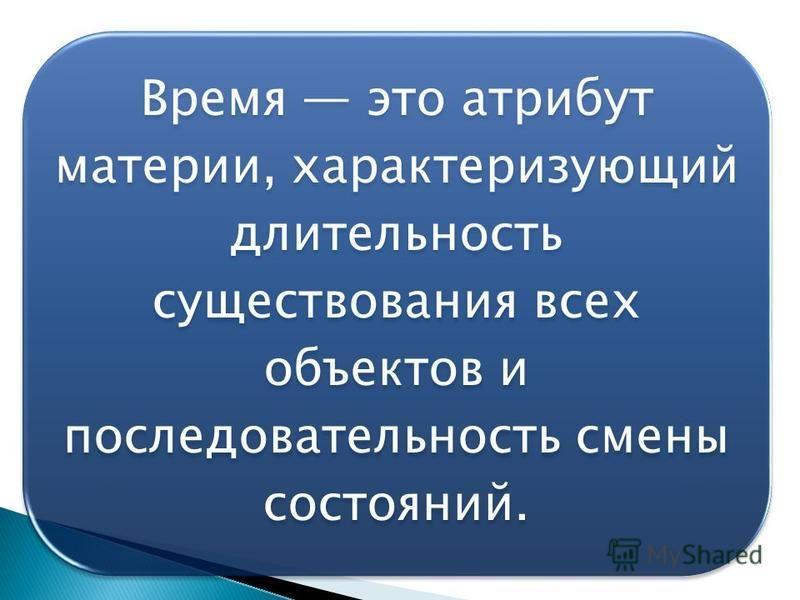 Время это атрибут материи, характеризующий длительность существования всех объектов и последовательность смены состояний.