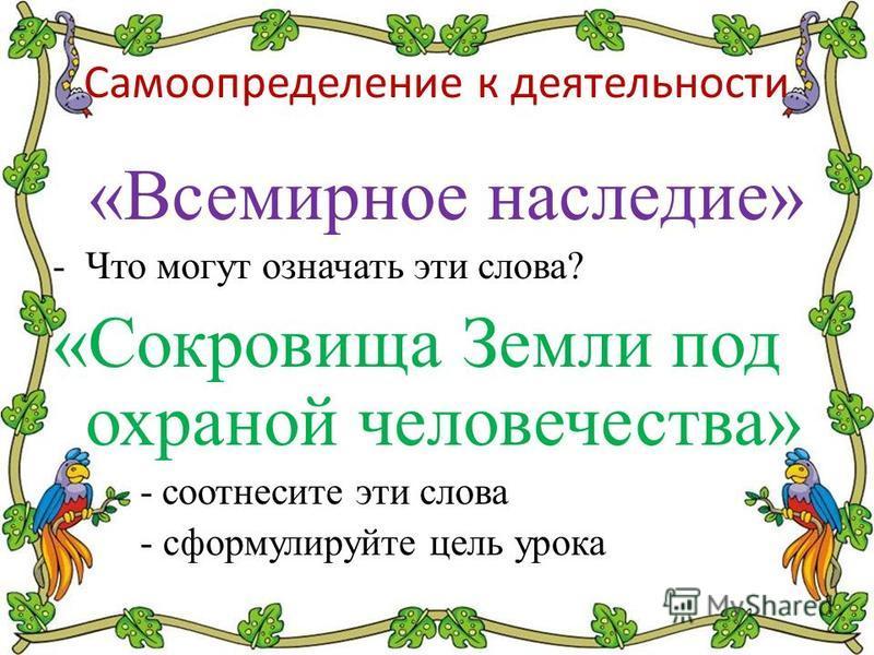 Самоопределение к деятельности «Всемирное наследие» -Что могут означать эти слова? «Сокровища Земли под охраной человечества» -соотнесите эти слова - сформулируйте цель урока