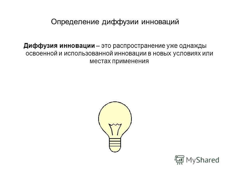 Определение диффузии инноваций Диффузия инновации – это распространение уже однажды освоенной и использованной инновации в новых условиях или местах применения