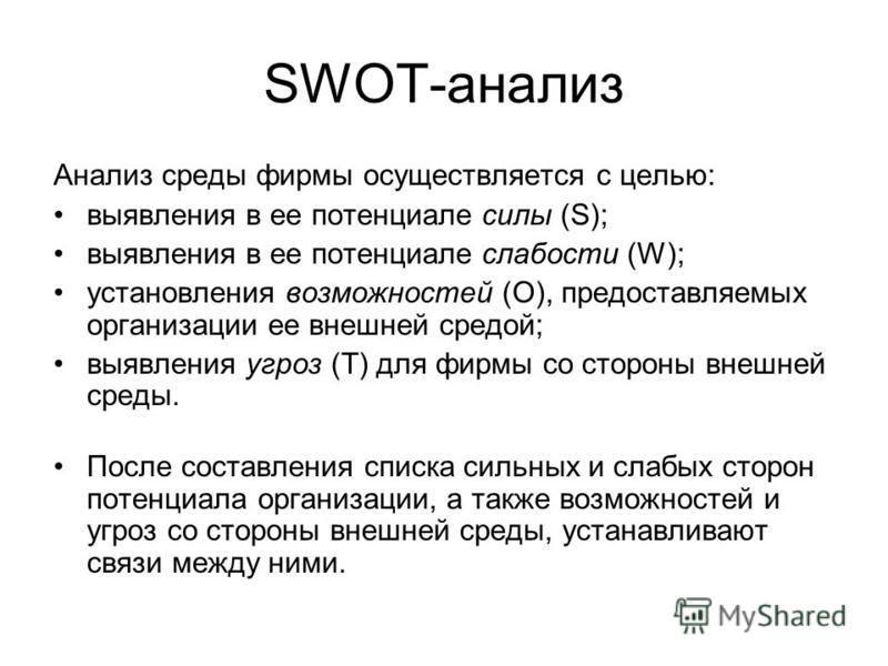 SWOT-анализ Анализ среды фирмы осуществляется с целью: выявления в ее потенциале силы (S); выявления в ее потенциале слабости (W); установления возможностей (O), предоставляемых организации ее внешней средой; выявления угроз (T) для фирмы со стороны
