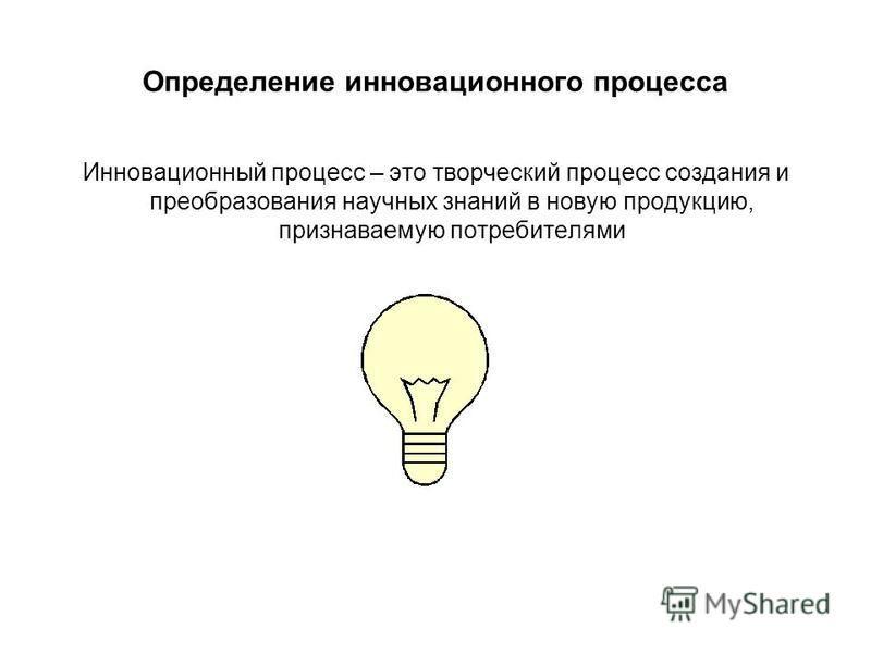 Определение инновационного процесса Инновационный процесс – это творческий процесс создания и преобразования научных знаний в новую продукцию, признаваемую потребителями