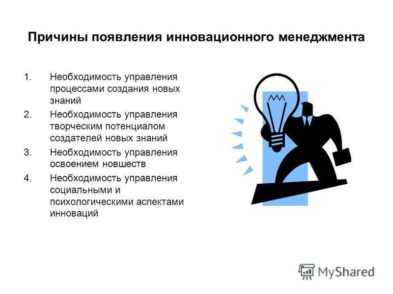 Причины появления инновационного менеджмента 1. Необходимость управления процессами создания новых знаний 2. Необходимость управления творческим потенциалом создателей новых знаний 3. Необходимость управления освоением новшеств 4. Необходимость управ