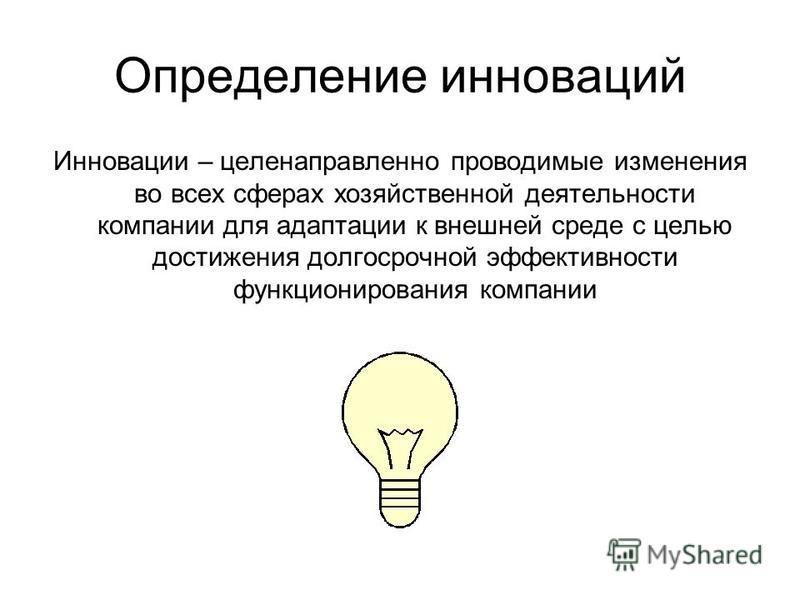 Определение инноваций Инновации – целенаправленно проводимые изменения во всех сферах хозяйственной деятельности компании для адаптации к внешней среде с целью достижения долгосрочной эффективности функционирования компании