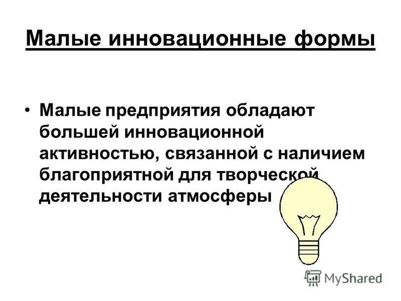 Малые инновационные формы Малые предприятия обладают большей инновационной активностью, связанной с наличием благоприятной для творческой деятельности атмосферы