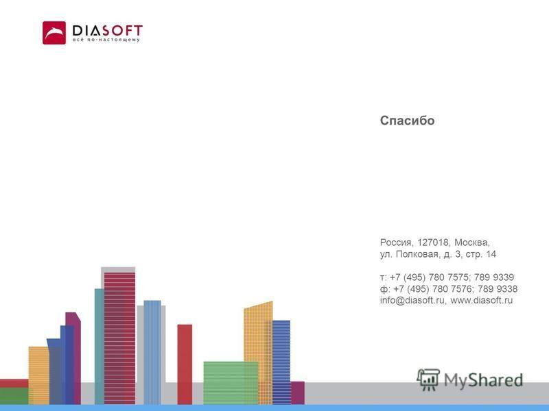 Спасибо Россия, 127018, Москва, ул. Полковая, д. 3, стр. 14 т: +7 (495) 780 7575; 789 9339 ф: +7 (495) 780 7576; 789 9338 info@diasoft.ru, www.diasoft.ru