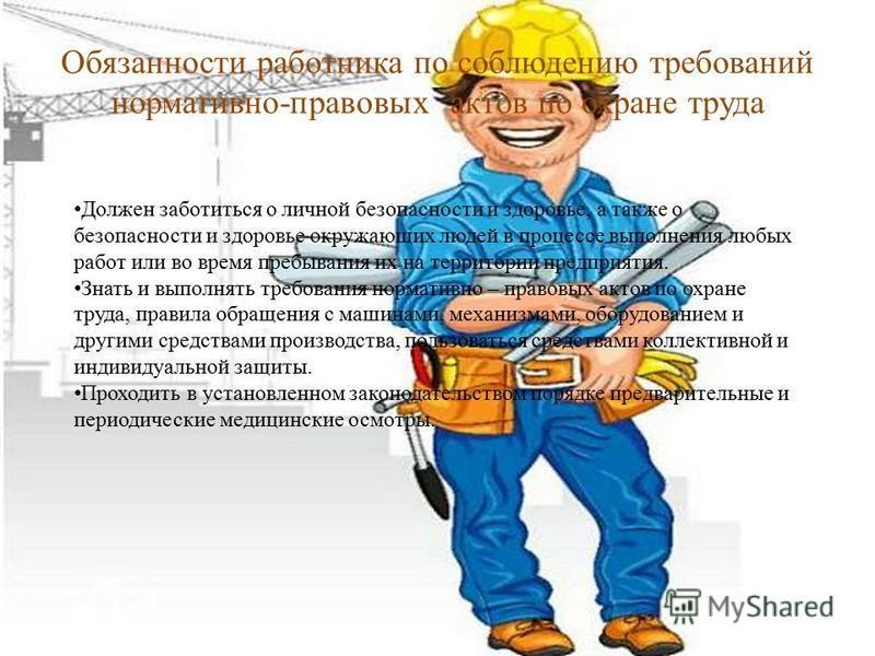 Обязанности работника по соблюдению требований нормативно-правовых актов по охране труда Должен заботиться о личной безопасности и здоровье, а также о безопасности и здоровье окружающих людей в процессе выполнения любых работ или во время пребывания