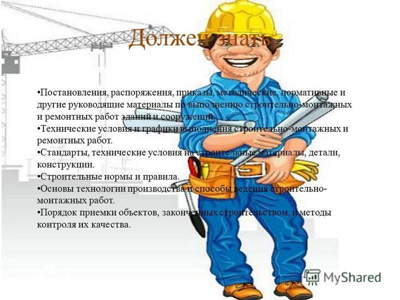 Должен знать Постановления, распоряжения, приказы, методические, нормативные и другие руководящие материалы по выполнению строительно-монтажных и ремонтных работ зданий и сооружений. Технические условия и графики выполнения строительно-монтажных и ре