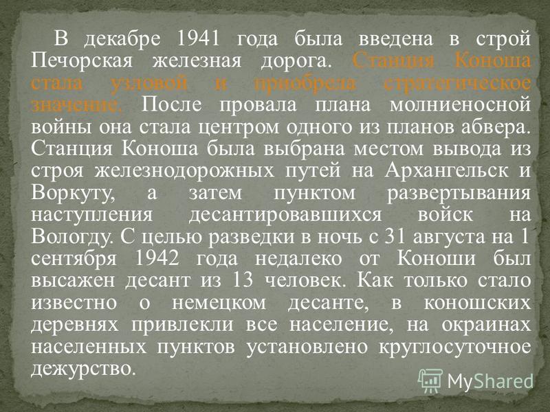 В декабре 1941 года была введена в строй Печорская железная дорога. Станция Коноша стала узловой и приобрела стратегическое значение. После провала плана молниеносной войны она стала центром одного из планов абвера. Станция Коноша была выбрана местом