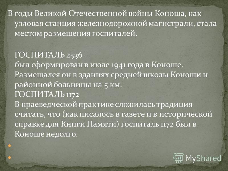 В годы Великой Отечественной войны Коноша, как узловая станция железнодорожной магистрали, стала местом размещения госпиталей. ГОСПИТАЛЬ 2536 был сформирован в июле 1941 года в Коноше. Размещался он в зданиях средней школы Коноши и районной больницы