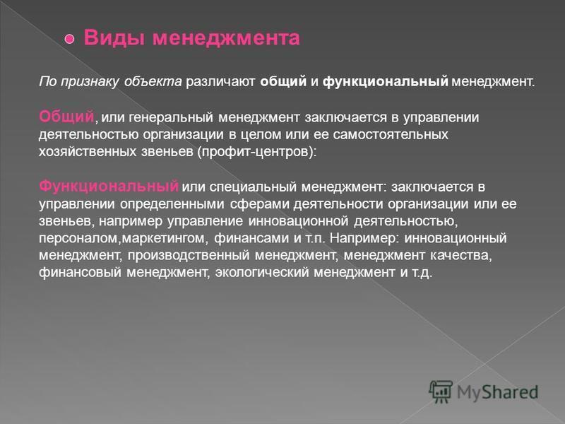 По признаку объекта различают общий и функциональный менеджмент. Общий, или генеральный менеджмент заключается в управлении деятельностью организации в целом или ее самостоятельных хозяйственных звеньев (профит-центров): Функциональный или специальны