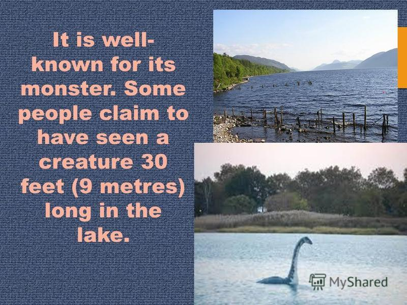 It is well- known for its monster. Some people claim to have seen a creature 30 feet (9 metres) long in the lake.