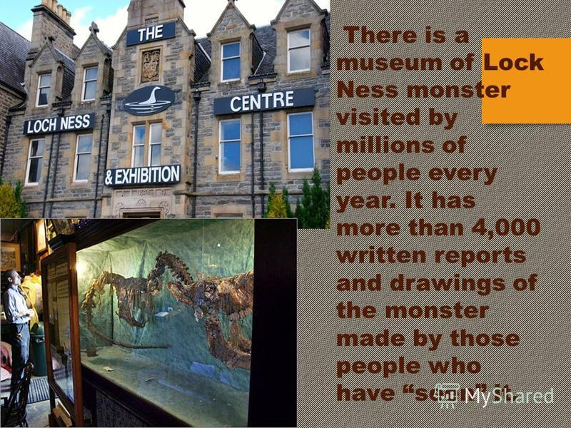 There is a museum of Lock Ness monster visited by millions of people every year. It has more than 4,000 written reports and drawings of the monster made by those people who have seen it.