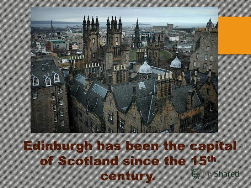 Edinburgh has been the capital of Scotland since the 15 th century.