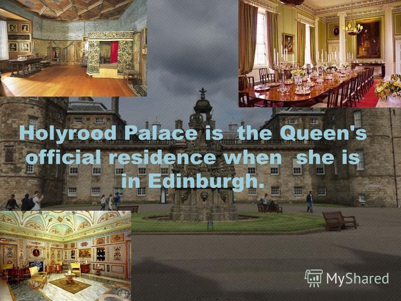 Holyrood Palace is the Queen's official residence when she is in Edinburgh.