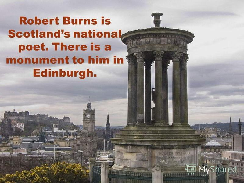 Robert Burns is Scotlands national poet. There is a monument to him in Edinburgh.