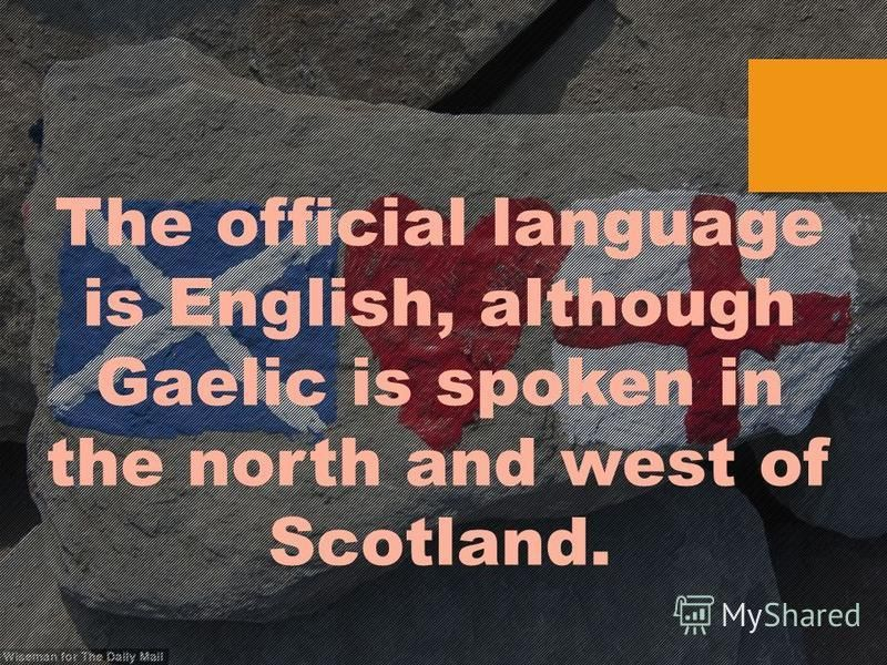 The official language is English, although Gaelic is spoken in the north and west of Scotland.