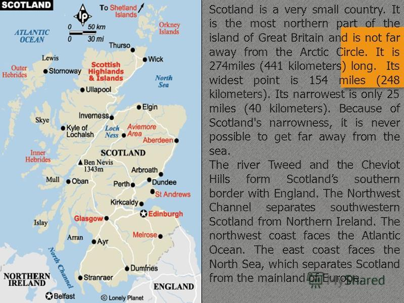 Scotland is a very small country. It is the most northern part of the island of Great Britain and is not far away from the Arctic Circle. It is 274miles (441 kilometers) long. Its widest point is 154 miles (248 kilometers). Its narrowest is only 25 m