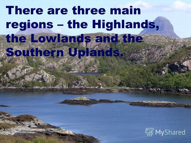 There are three main regions – the Highlands, the Lowlands and the Southern Uplands.