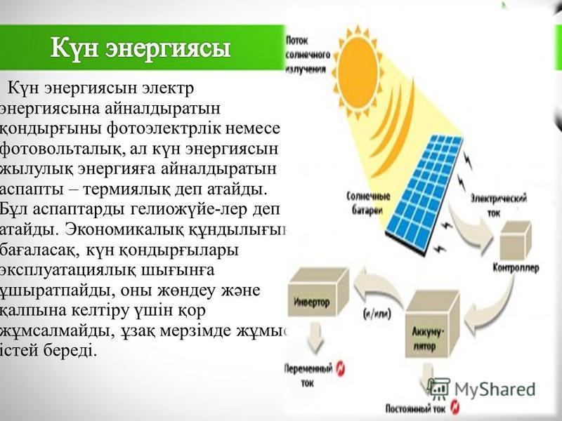 Күн энергиясын электр энергия сына айналдыратын қондырғыны фотоэлектрлік немсе фотовольталық, ал күн энергиясын жилулық энергияға айналдыратын аспекты – термиялық деп атайды. Бұл аспаптарды гелиожүйе-лер деп атайды. Экономикалық құндылығын бағаласақ,