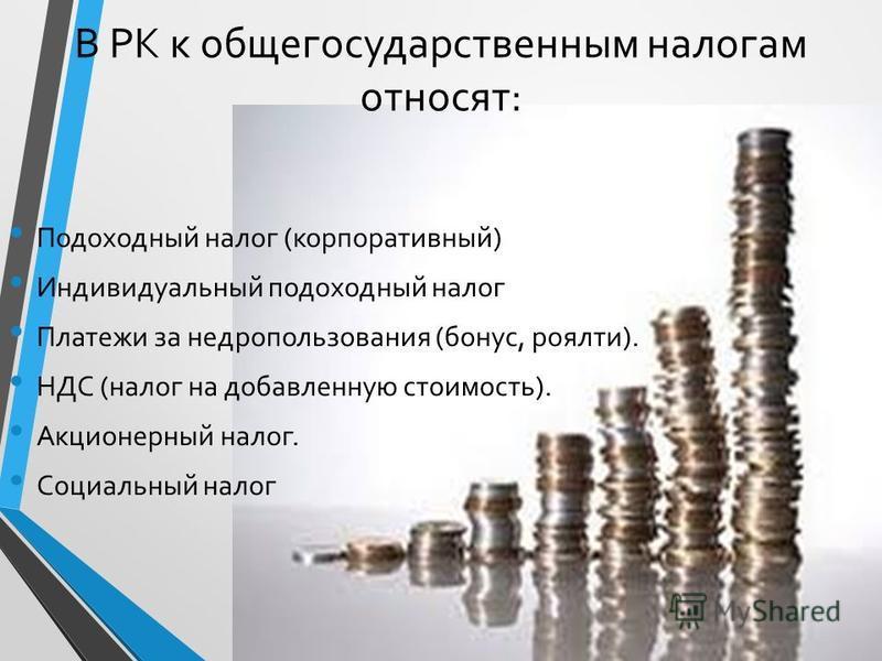 В РК к общегосударственным налогам относят: Подоходный налог (корпоративный) Индивидуальный подоходный налог Платежи за недропользования (бонус, роялти). НДС (налог на добавленную стоимость). Акционерный налог. Социальный налог