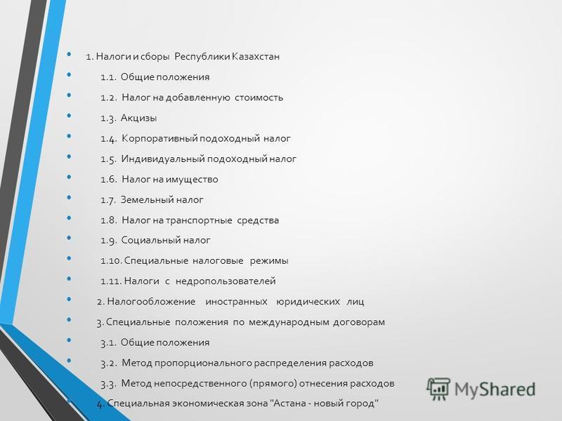1. Налоги и сборы Республики Казахстан 1.1. Общие положения 1.2. Налог на добавленную стоимость 1.3. Акцизы 1.4. Корпоративный подоходный налог 1.5. Индивидуальный подоходный налог 1.6. Налог на имущество 1.7. Земельный налог 1.8. Налог на транспортн
