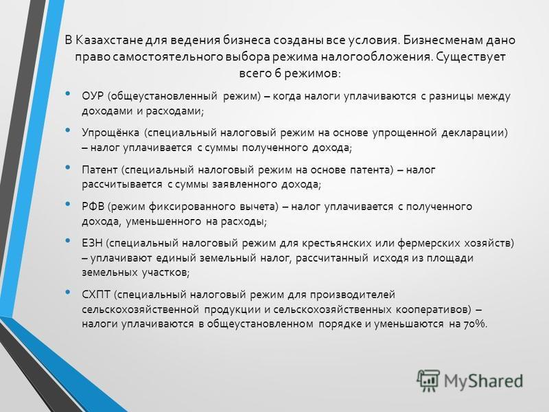 В Казахстане для ведения бизнеса созданы все условия. Бизнесменам дано право самостоятельного выбора режима налогообложения. Существует всего 6 режимов: ОУР (общеустановленный режим) – когда налоги уплачиваются с разницы между доходами и расходами; У