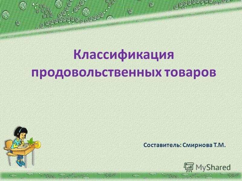 Классификация продовольственных товаров Составитель: Смирнова Т.М. http://aida.ucoz.ru