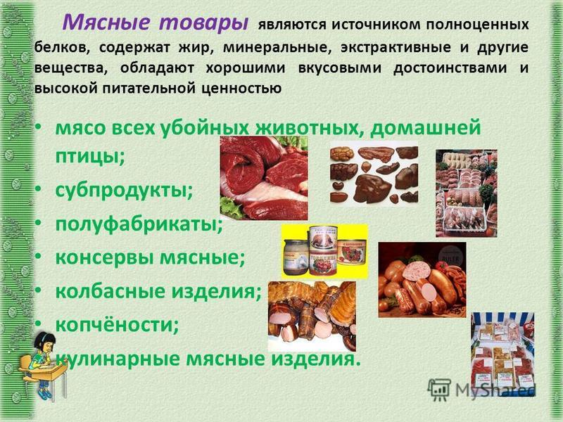Мясные товары являются источником полноценных белков, содержат жир, минеральные, экстрактивные и другие вещества, обладают хорошими вкусовыми достоинствами и высокой питательной ценностью мясо всех убойных животных, домашней птицы; субпродукты; полуф