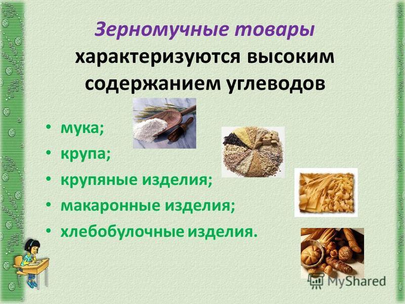 Зерномучные товары характеризуются высоким содержанием углеводов мука; крупа; крупяные изделия; макаронные изделия; хлебобулочные изделия.