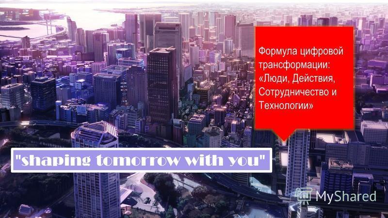 Формула цифровой трансформации: «Люди, Действия, Сотрудничество и Технологии» shaping tomorrow with you