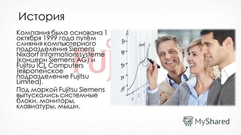 История Компания была основана 1 октября 1999 года путём слияния компьютерного подразделения Siemens Nixdorf Informationssysteme (концерн Siemens AG) и Fujitsu ICL Computers (европейское подразделение Fujitsu Limited). Под маркой Fujitsu Siemens выпу