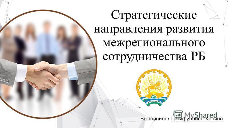 Стратегические направления развития межрегионального сотрудничества РБ Выполнила : Гарифуллина Карина