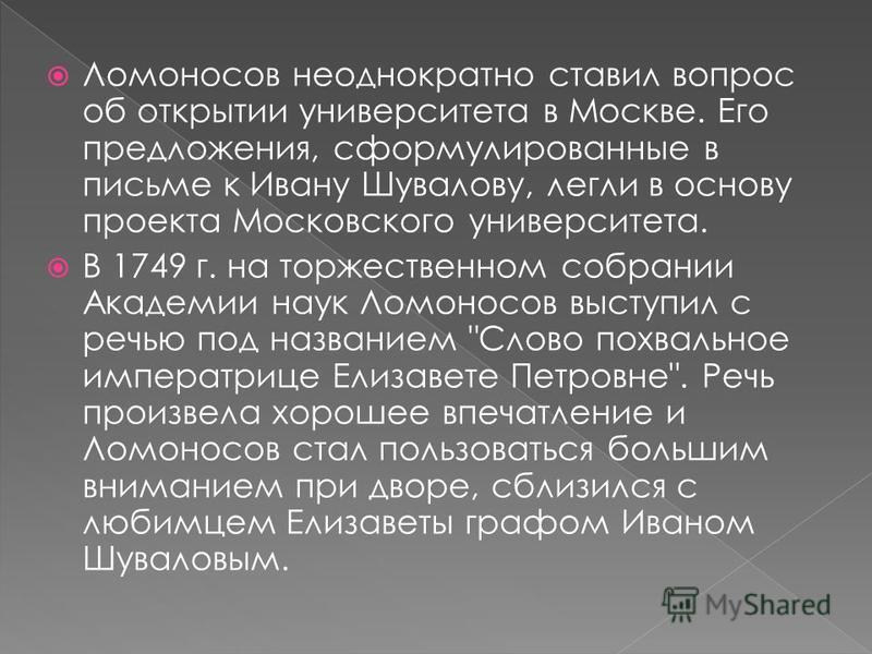 Ломоносов неоднократно ставил вопрос об открытии университета в Москве. Его предложения, сформулированные в письме к Ивану Шувалову, легли в основу проекта Московского университета. В 1749 г. на торжественном собрании Академии наук Ломоносов выступил