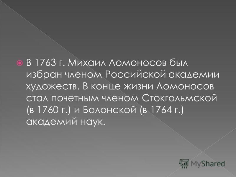 В 1763 г. Михаил Ломоносов был избран членом Российской академии художеств. В конце жизни Ломоносов стал почетным членом Стокгольмской (в 1760 г.) и Болонской (в 1764 г.) академий наук.
