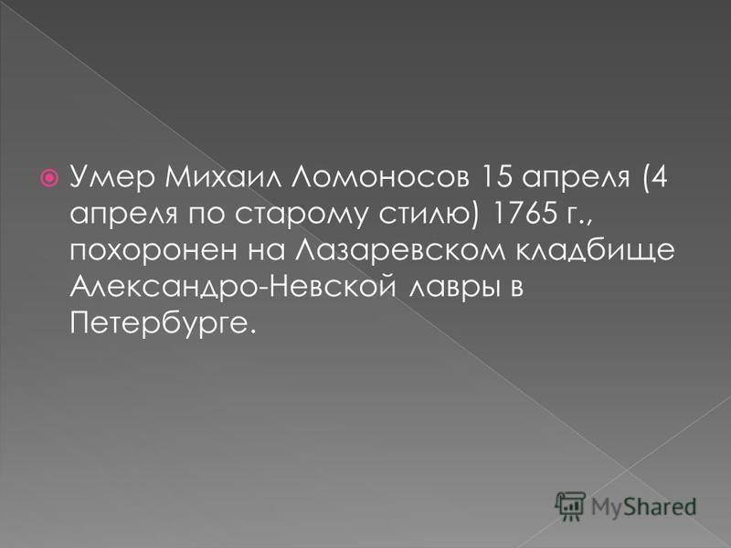 Умер Михаил Ломоносов 15 апреля (4 апреля по старому стилю) 1765 г., похоронен на Лазаревском кладбище Александро Невской лавры в Петербурге.