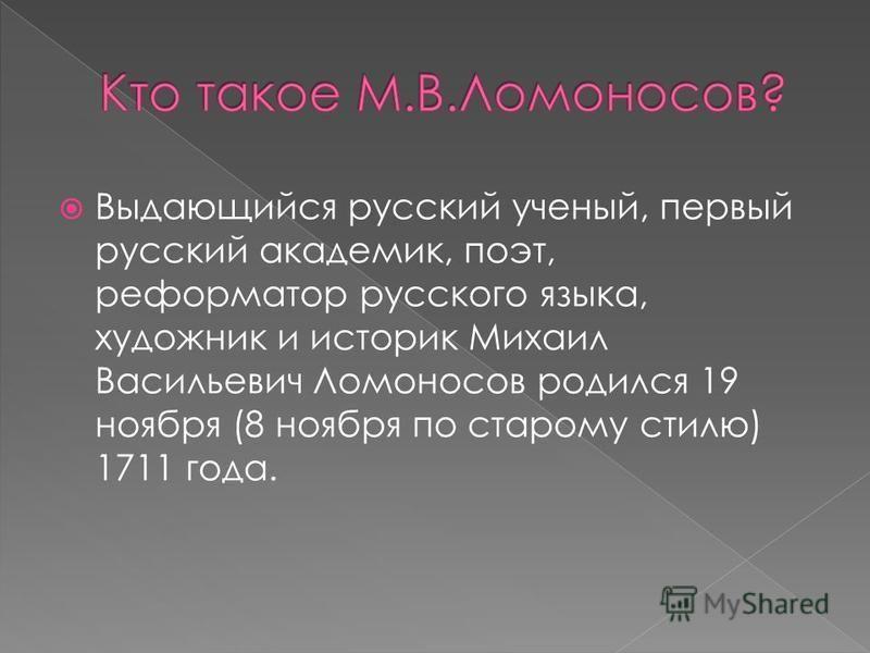 Выдающийся русский ученый, первый русский академик, поэт, реформатор русского языка, художник и историк Михаил Васильевич Ломоносов родился 19 ноября (8 ноября по старому стилю) 1711 года.