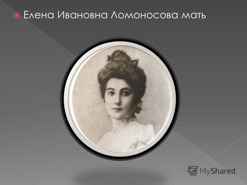 Елена Ивановна Ломоносова мать
