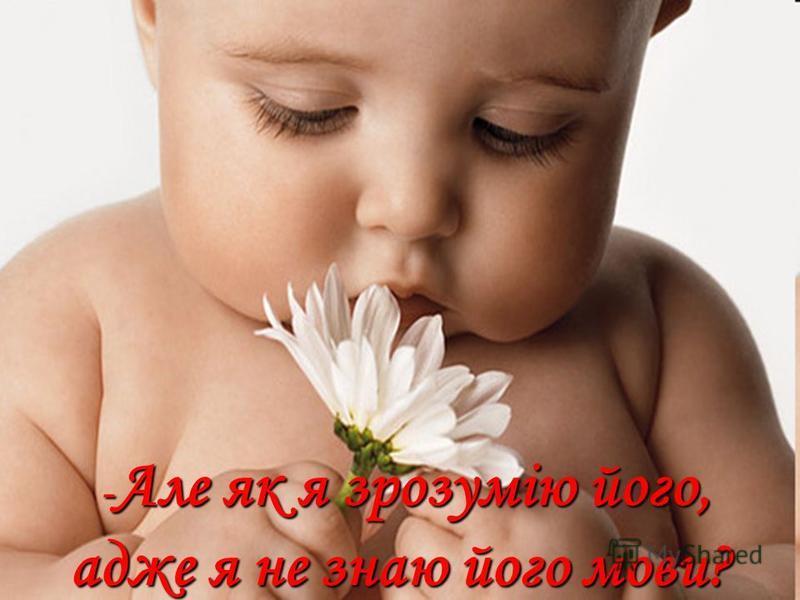 Бог відповів: - Я подарую тобі ангела, який завжди буде поруч з тобою. Він тобі все пояснить.