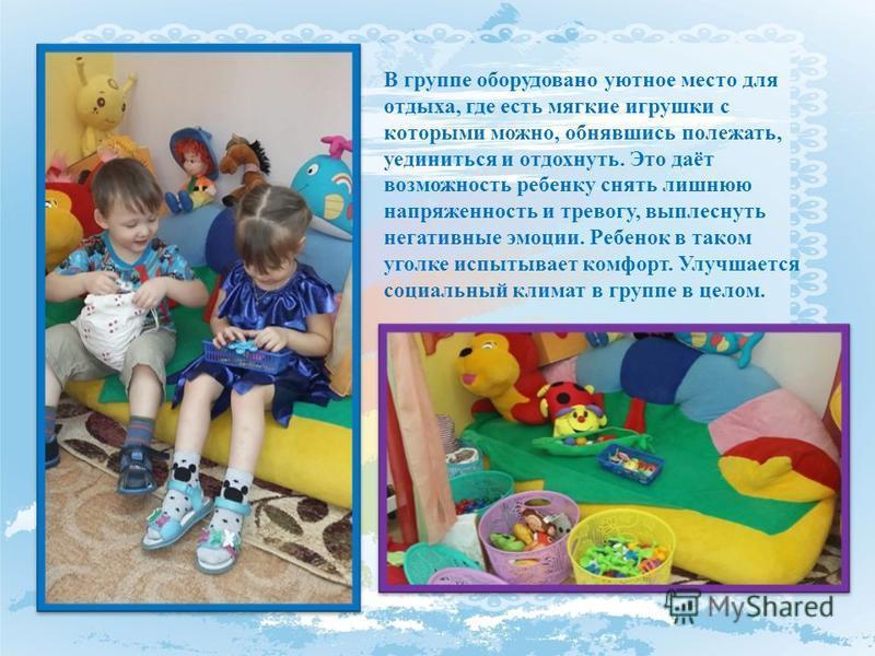 В группе оборудовано уютное место для отдыха, где есть мягкие игрушки с которыми можно, обнявшись полежать, уединиться и отдохнуть. Это даёт возможность ребенку снять лишнюю напряженность и тревогу, выплеснуть негативные эмоции. Ребенок в таком уголк